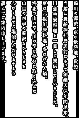 鴨川の源流、京の景勝地、貴船。 当館は貴船神社鳥居前にあって創業天保年間以来、 川魚生簀料理を一貫して提供してまいりました。 夏は元祖川床料理、冬はぼたん鍋。  洛北の山の幸、川の幸を存分に取り込んだ 山里の四季の贅沢なひとときを 心ゆくまでご堪能いただけますよう 謹んでご案内申し上げます。